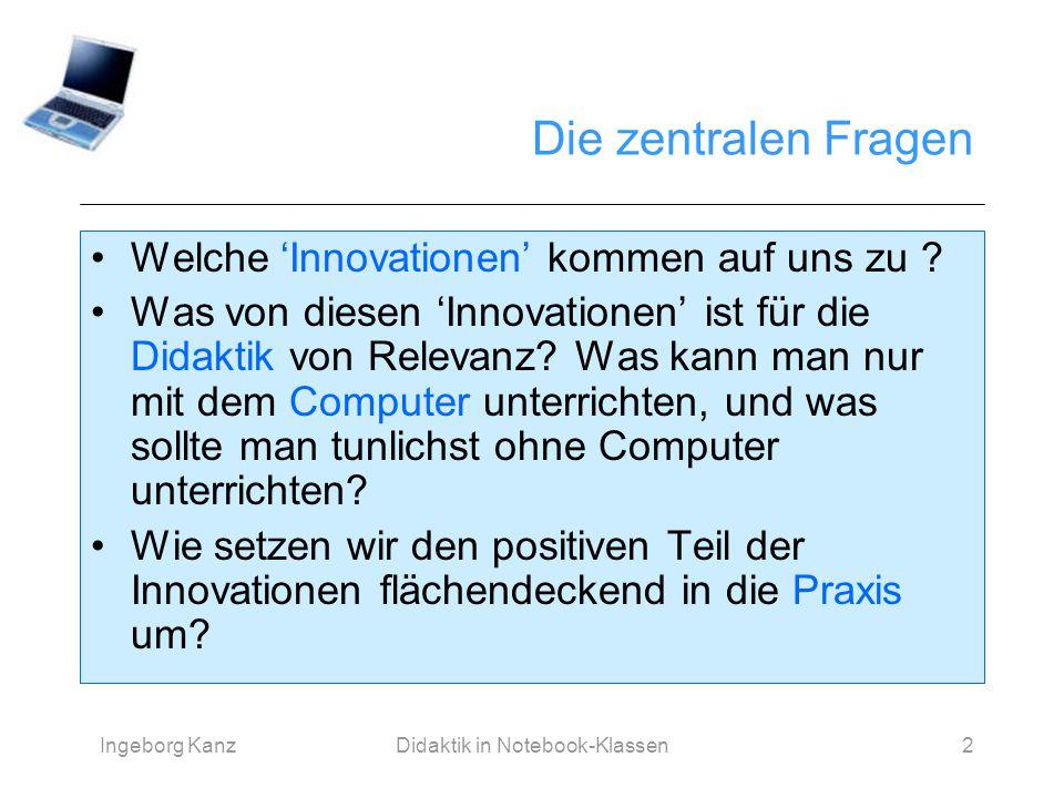 Ingeborg KanzDidaktik in Notebook-Klassen2 Die zentralen Fragen Welche 'Innovationen' kommen auf uns zu ? Was von diesen 'Innovationen' ist für die Di