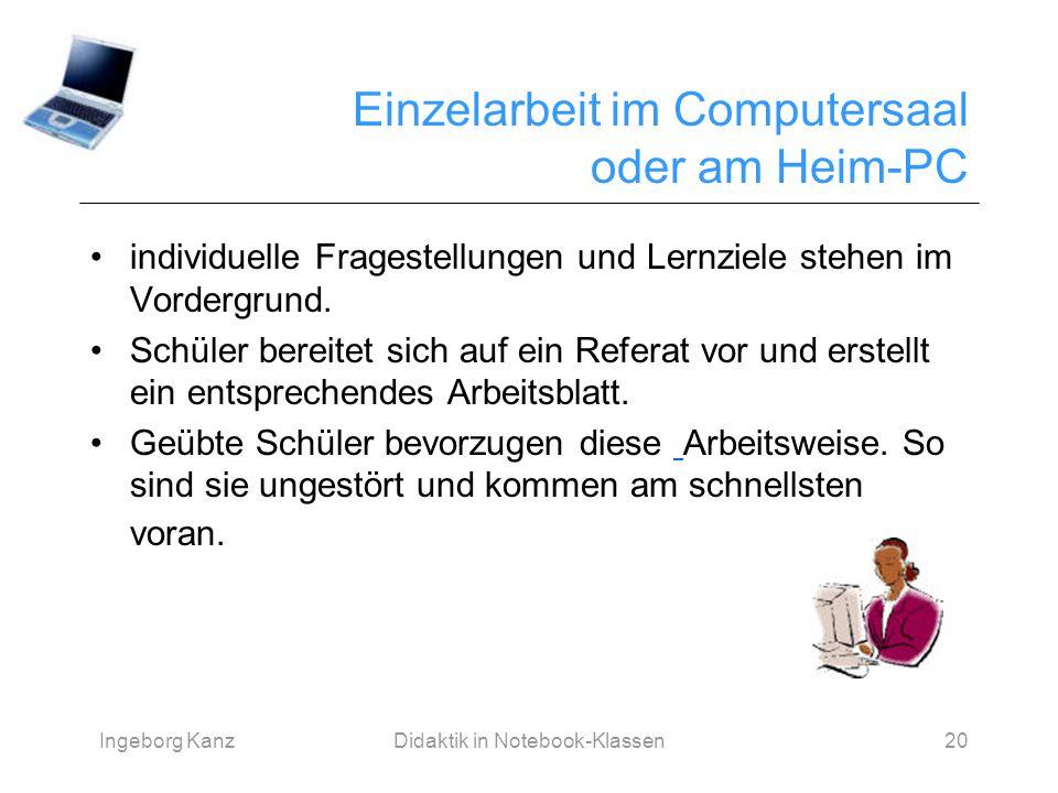 Ingeborg KanzDidaktik in Notebook-Klassen20 Einzelarbeit im Computersaal oder am Heim-PC individuelle Fragestellungen und Lernziele stehen im Vordergr
