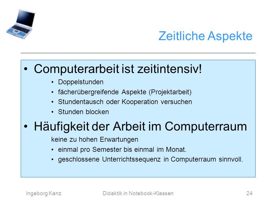 Ingeborg KanzDidaktik in Notebook-Klassen24 Zeitliche Aspekte Computerarbeit ist zeitintensiv! Doppelstunden fächerübergreifende Aspekte (Projektarbei