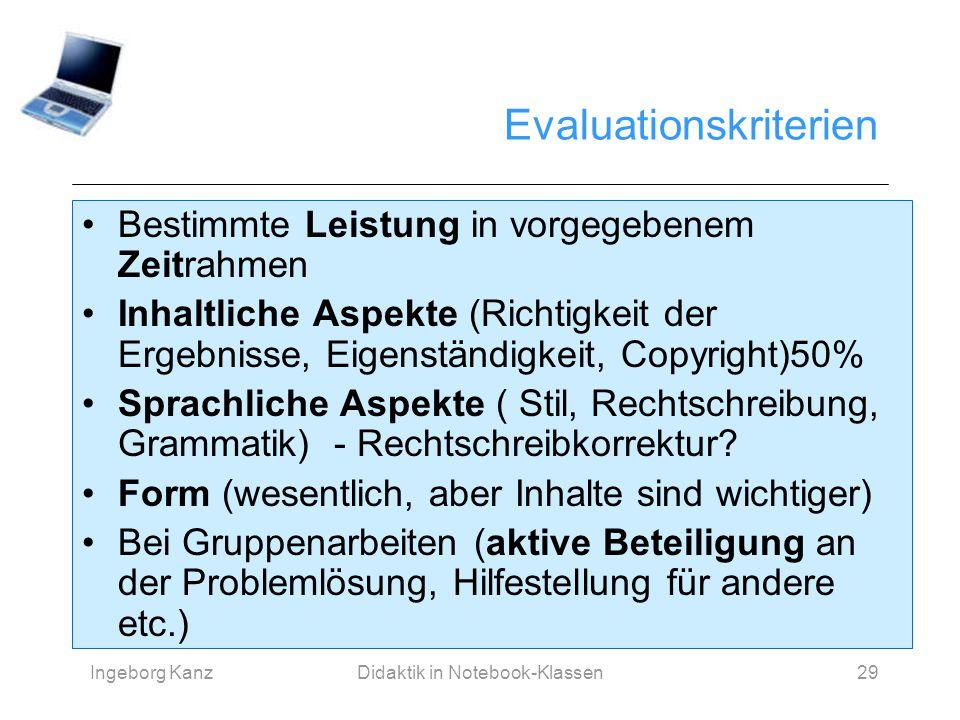 Ingeborg KanzDidaktik in Notebook-Klassen29 Evaluationskriterien Bestimmte Leistung in vorgegebenem Zeitrahmen Inhaltliche Aspekte (Richtigkeit der Er