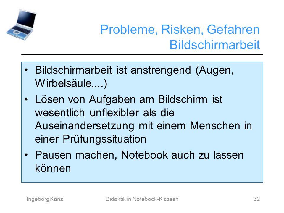 Ingeborg KanzDidaktik in Notebook-Klassen32 Probleme, Risken, Gefahren Bildschirmarbeit Bildschirmarbeit ist anstrengend (Augen, Wirbelsäule,...) Löse