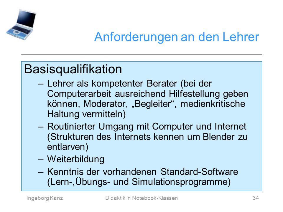 Ingeborg KanzDidaktik in Notebook-Klassen34 Anforderungen an den Lehrer Basisqualifikation –Lehrer als kompetenter Berater (bei der Computerarbeit aus