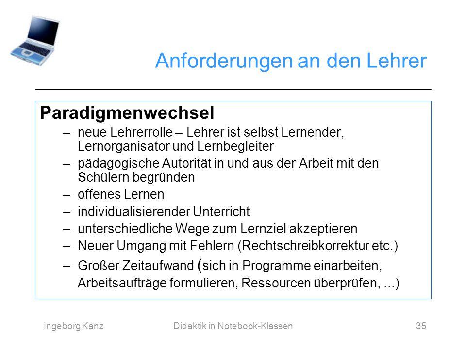 Ingeborg KanzDidaktik in Notebook-Klassen35 Anforderungen an den Lehrer Paradigmenwechsel –neue Lehrerrolle – Lehrer ist selbst Lernender, Lernorganis