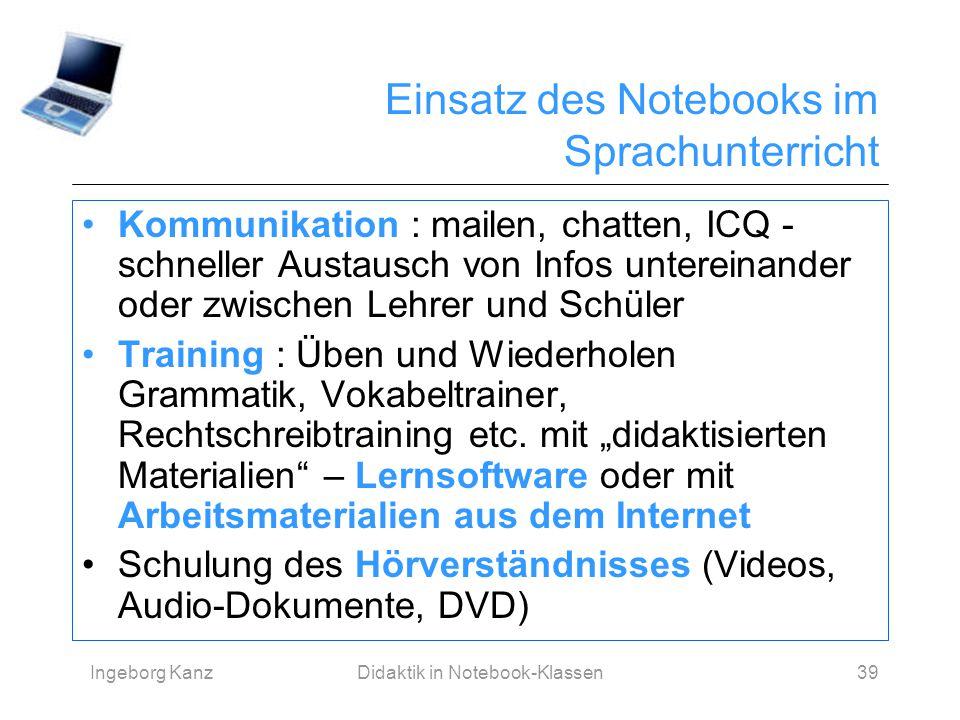 Ingeborg KanzDidaktik in Notebook-Klassen39 Einsatz des Notebooks im Sprachunterricht Kommunikation : mailen, chatten, ICQ - schneller Austausch von I