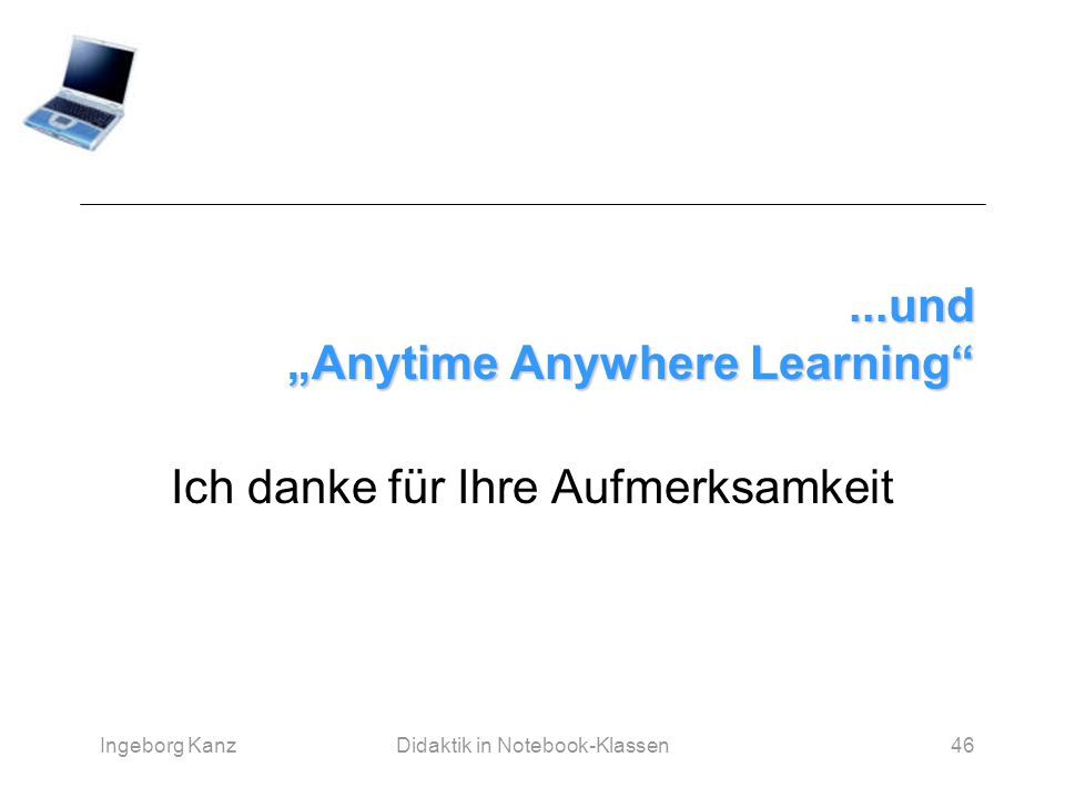 """Ingeborg KanzDidaktik in Notebook-Klassen46...und """"Anytime Anywhere Learning"""" Ich danke für Ihre Aufmerksamkeit"""