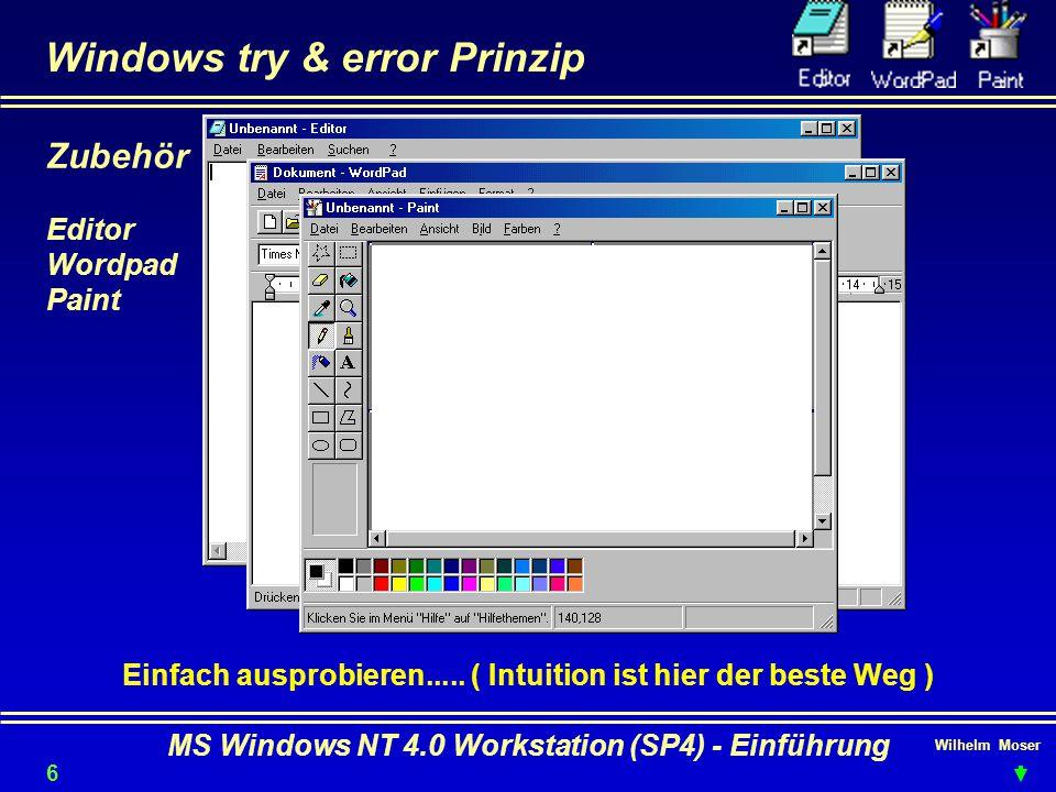 Wilhelm Moser MS Windows NT 4.0 Workstation (SP4) - Einführung Windows try & error Prinzip Einfach ausprobieren..... ( Intuition ist hier der beste We