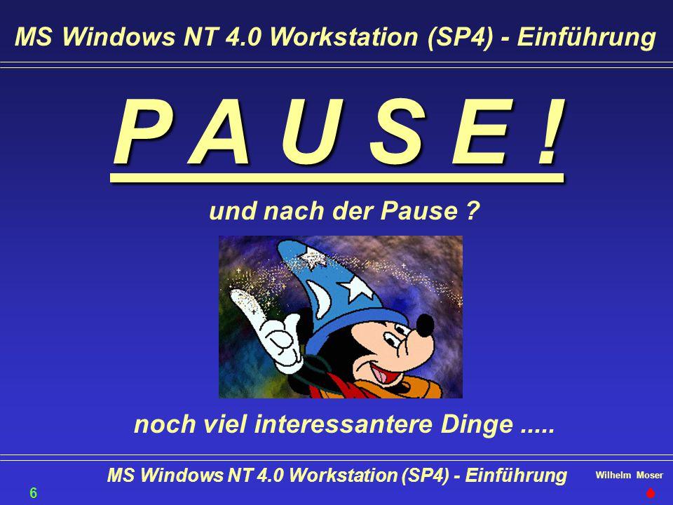 Wilhelm Moser MS Windows NT 4.0 Workstation (SP4) - Einführung P A U S E ! und nach der Pause ? noch viel interessantere Dinge..... MS Windows NT 4.0