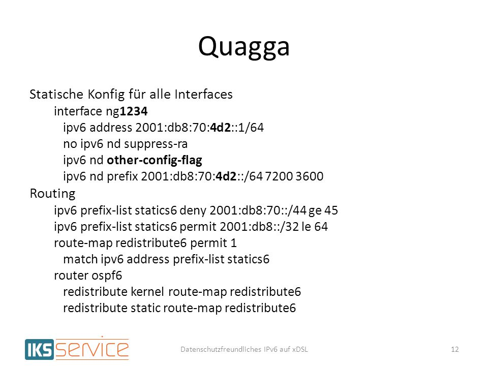Quagga Statische Konfig für alle Interfaces interface ng1234 ipv6 address 2001:db8:70:4d2::1/64 no ipv6 nd suppress-ra ipv6 nd other-config-flag ipv6 nd prefix 2001:db8:70:4d2::/64 7200 3600 Routing ipv6 prefix-list statics6 deny 2001:db8:70::/44 ge 45 ipv6 prefix-list statics6 permit 2001:db8::/32 le 64 route-map redistribute6 permit 1 match ipv6 address prefix-list statics6 router ospf6 redistribute kernel route-map redistribute6 redistribute static route-map redistribute6 12Datenschutzfreundliches IPv6 auf xDSL