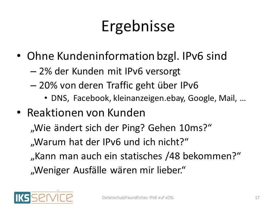 Ergebnisse Ohne Kundeninformation bzgl. IPv6 sind – 2% der Kunden mit IPv6 versorgt – 20% von deren Traffic geht über IPv6 DNS, Facebook, kleinanzeige