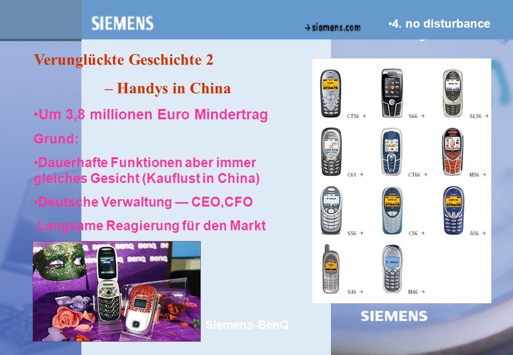 z Verunglückte Geschichte 2 – Handys in China Um 3,8 millionen Euro Mindertrag Grund: Dauerhafte Funktionen aber immer gleiches Gesicht (Kauflust in China) Deutsche Verwaltung — CEO,CFO Langsame Reagierung für den Markt Siemens-BenQ 4.
