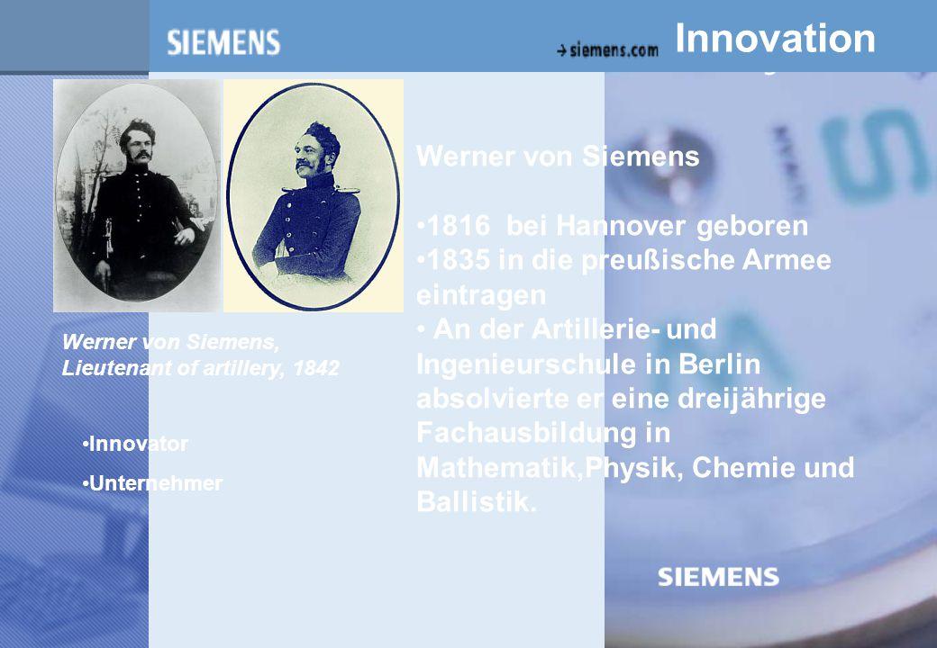 z Innovation Werner von Siemens 1816 bei Hannover geboren 1835 in die preußische Armee eintragen An der Artillerie- und Ingenieurschule in Berlin absolvierte er eine dreijährige Fachausbildung in Mathematik,Physik, Chemie und Ballistik.
