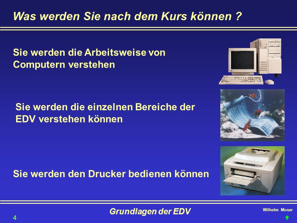 Wilhelm Moser Grundlagen der EDV Was werden Sie nach dem Kurs können ? Sie werden die Arbeitsweise von Computern verstehen Sie werden die einzelnen Be
