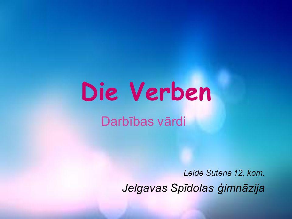 Die Verben Darbības vārdi Lelde Sutena 12. kom. Jelgavas Spīdolas ģimnāzija
