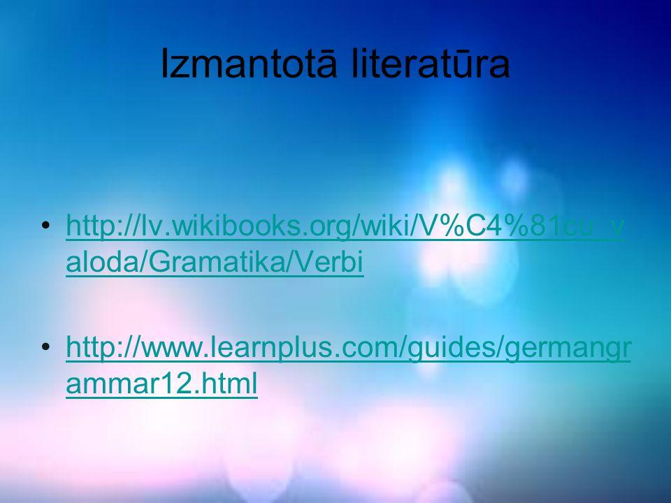 Izmantotā literatūra http://lv.wikibooks.org/wiki/V%C4%81cu_v aloda/Gramatika/Verbihttp://lv.wikibooks.org/wiki/V%C4%81cu_v aloda/Gramatika/Verbi http://www.learnplus.com/guides/germangr ammar12.htmlhttp://www.learnplus.com/guides/germangr ammar12.html