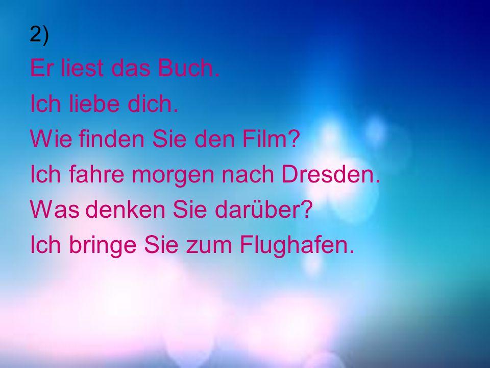 2) Er liest das Buch. Ich liebe dich. Wie finden Sie den Film? Ich fahre morgen nach Dresden. Was denken Sie darüber? Ich bringe Sie zum Flughafen.