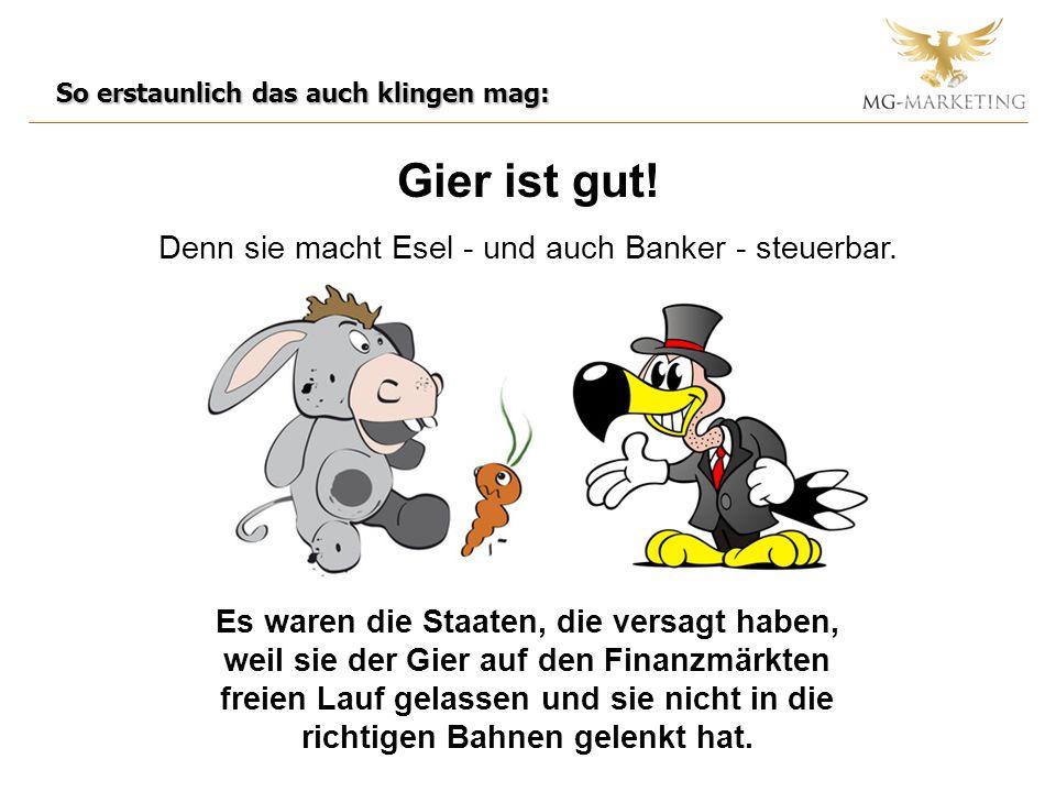 Gier ist gut! Denn sie macht Esel - und auch Banker - steuerbar. So erstaunlich das auch klingen mag: Es waren die Staaten, die versagt haben, weil si