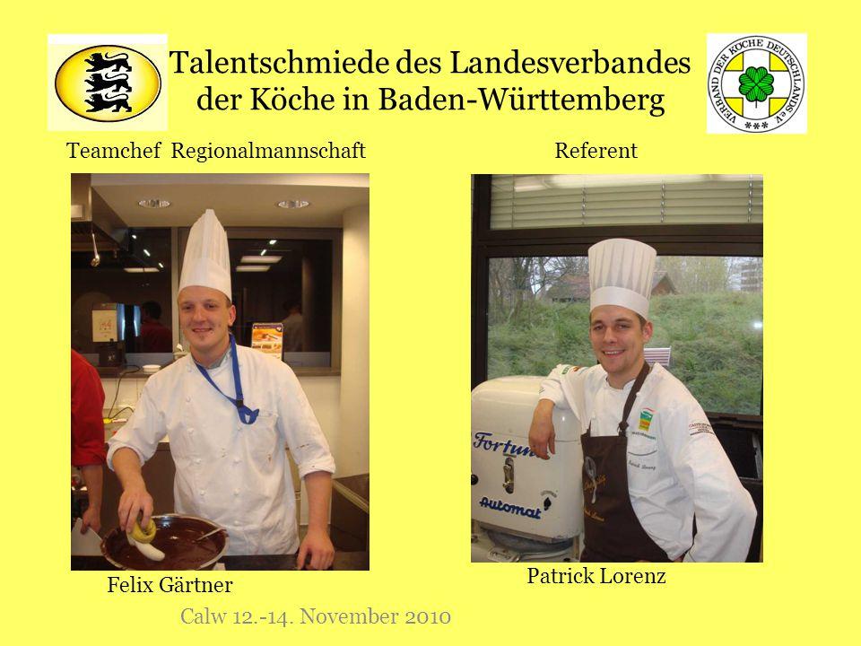 Talentschmiede des Landesverbandes der Köche in Baden-Württemberg Calw 12.-14. November 2010 Referent Patrick Lorenz Felix Gärtner Teamchef Regionalma