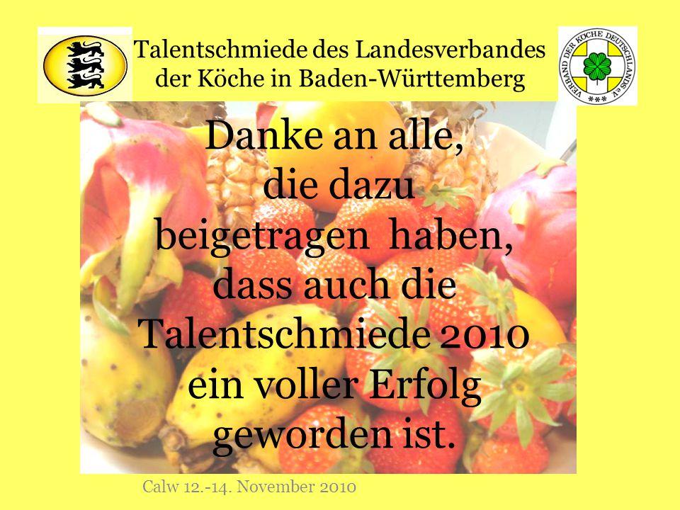 Talentschmiede des Landesverbandes der Köche in Baden-Württemberg Calw 12.-14. November 2010 Danke an alle, die dazu beigetragen haben, dass auch die