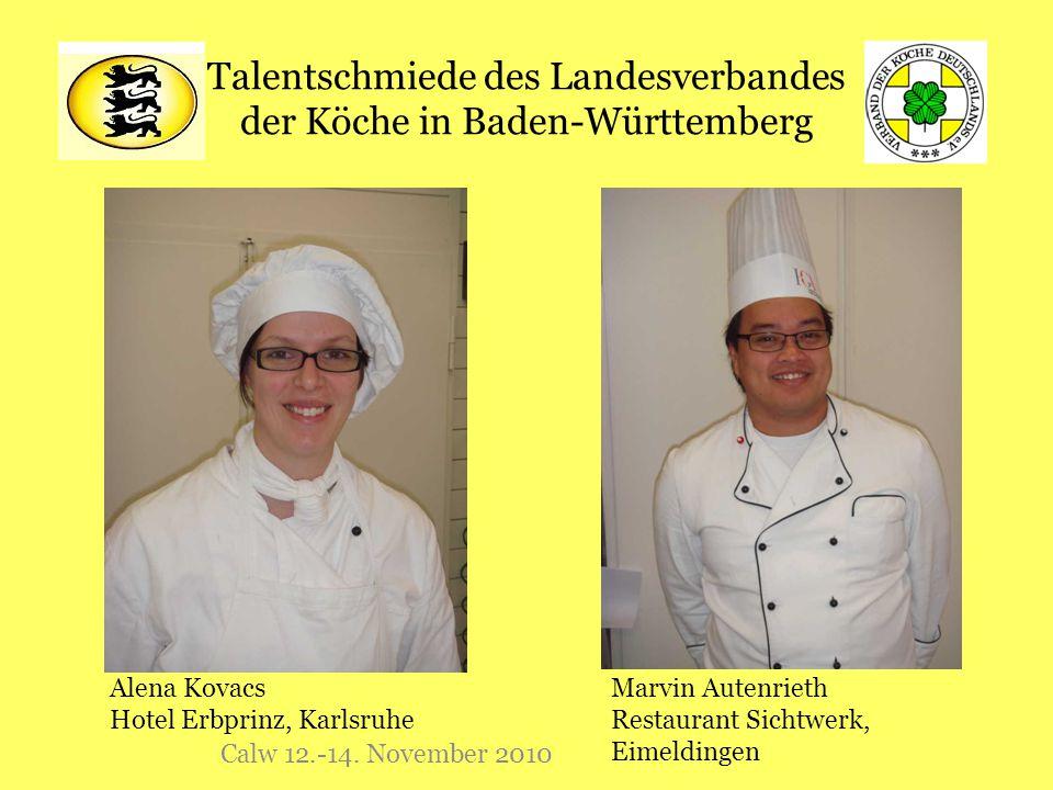 Talentschmiede des Landesverbandes der Köche in Baden-Württemberg Calw 12.-14. November 2010 Alena Kovacs Hotel Erbprinz, Karlsruhe Marvin Autenrieth