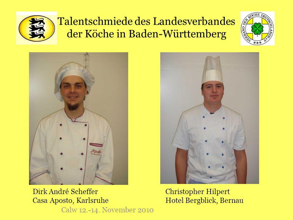 Talentschmiede des Landesverbandes der Köche in Baden-Württemberg Calw 12.-14. November 2010 Dirk André Scheffer Casa Aposto, Karlsruhe Christopher Hi