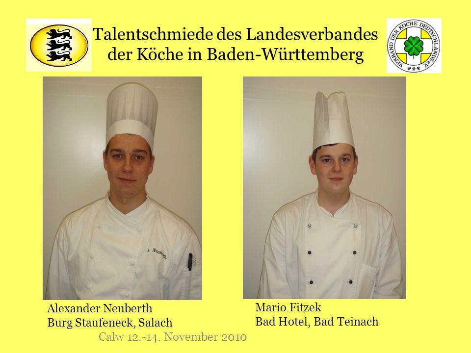 Talentschmiede des Landesverbandes der Köche in Baden-Württemberg Calw 12.-14. November 2010 Alexander Neuberth Burg Staufeneck, Salach Mario Fitzek B