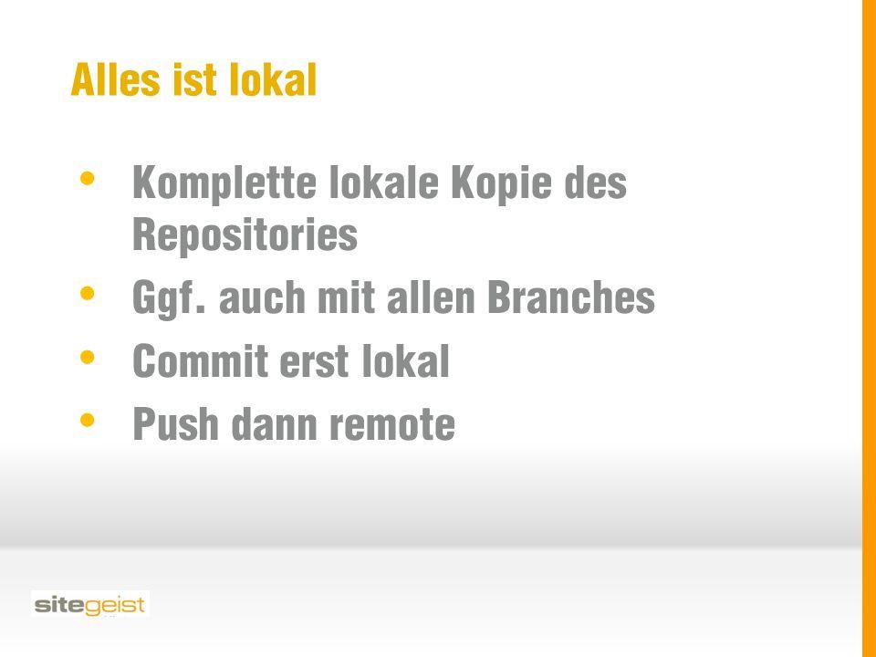 Alles ist lokal Komplette lokale Kopie des Repositories Ggf. auch mit allen Branches Commit erst lokal Push dann remote