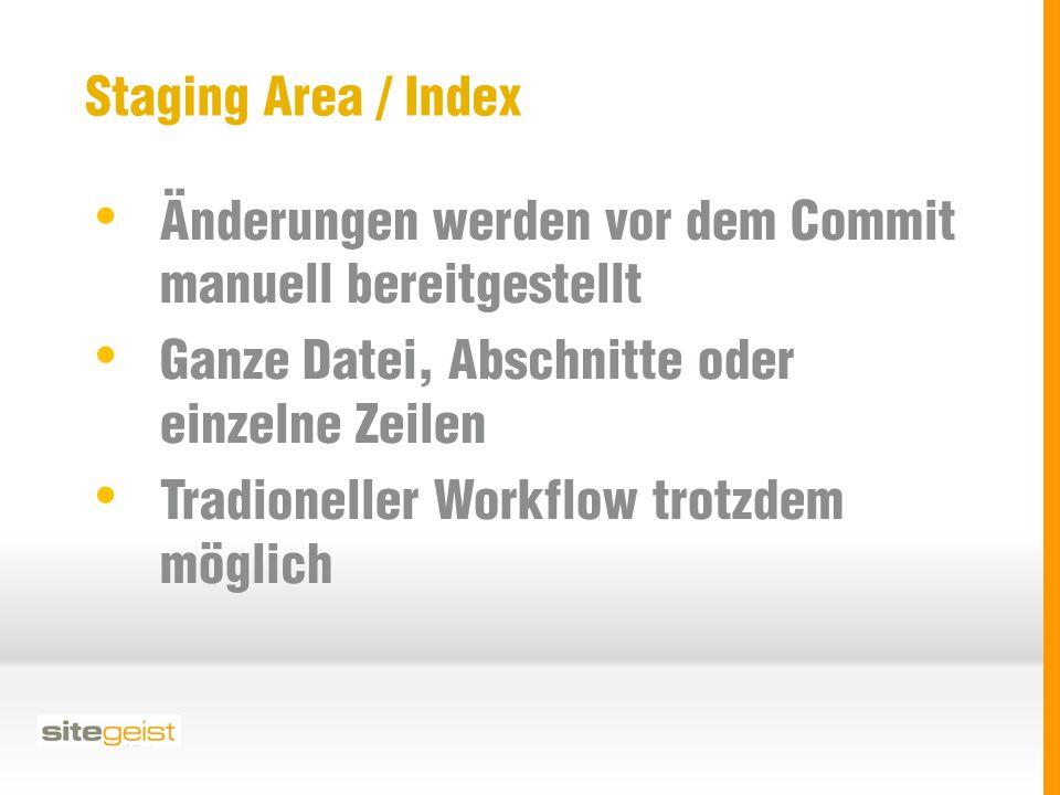 Staging Area / Index Änderungen werden vor dem Commit manuell bereitgestellt Ganze Datei, Abschnitte oder einzelne Zeilen Tradioneller Workflow trotzdem möglich