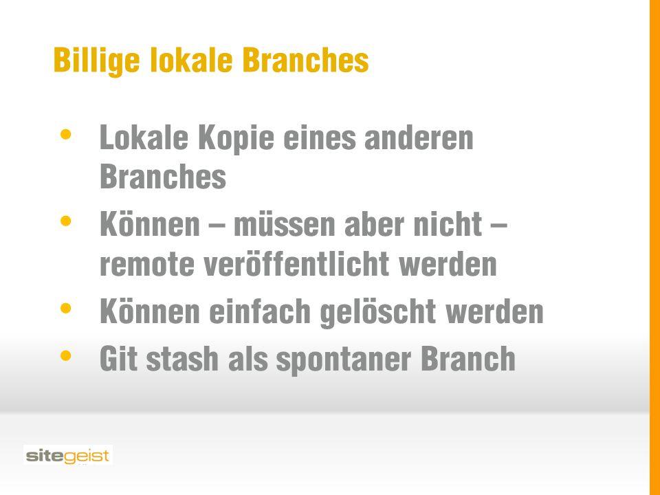 Billige lokale Branches Lokale Kopie eines anderen Branches Können – müssen aber nicht – remote veröffentlicht werden Können einfach gelöscht werden Git stash als spontaner Branch
