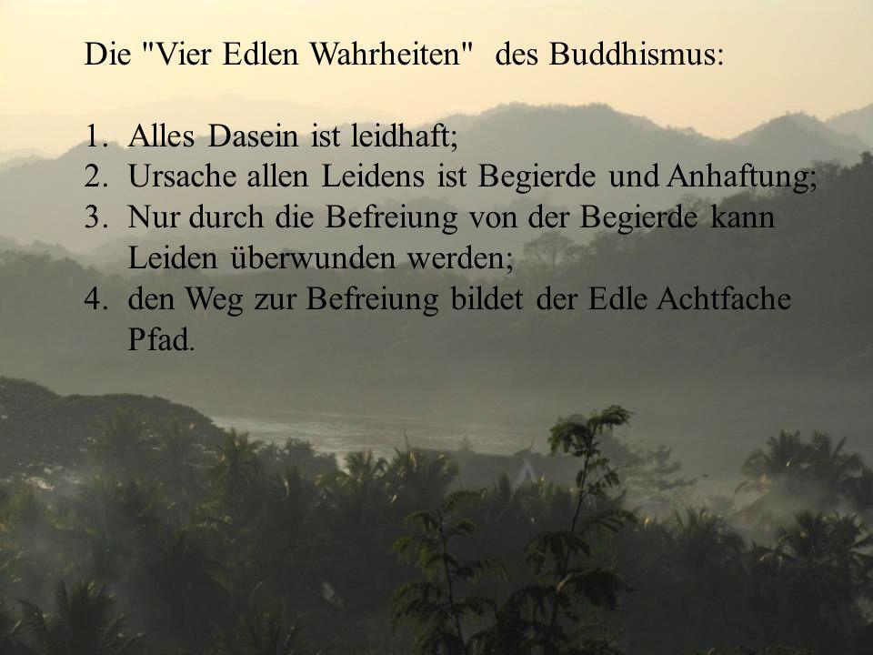 Die Vier Edlen Wahrheiten des Buddhismus: 1.Alles Dasein ist leidhaft; 2.Ursache allen Leidens ist Begierde und Anhaftung; 3.Nur durch die Befreiung von der Begierde kann Leiden überwunden werden; 4.den Weg zur Befreiung bildet der Edle Achtfache Pfad.