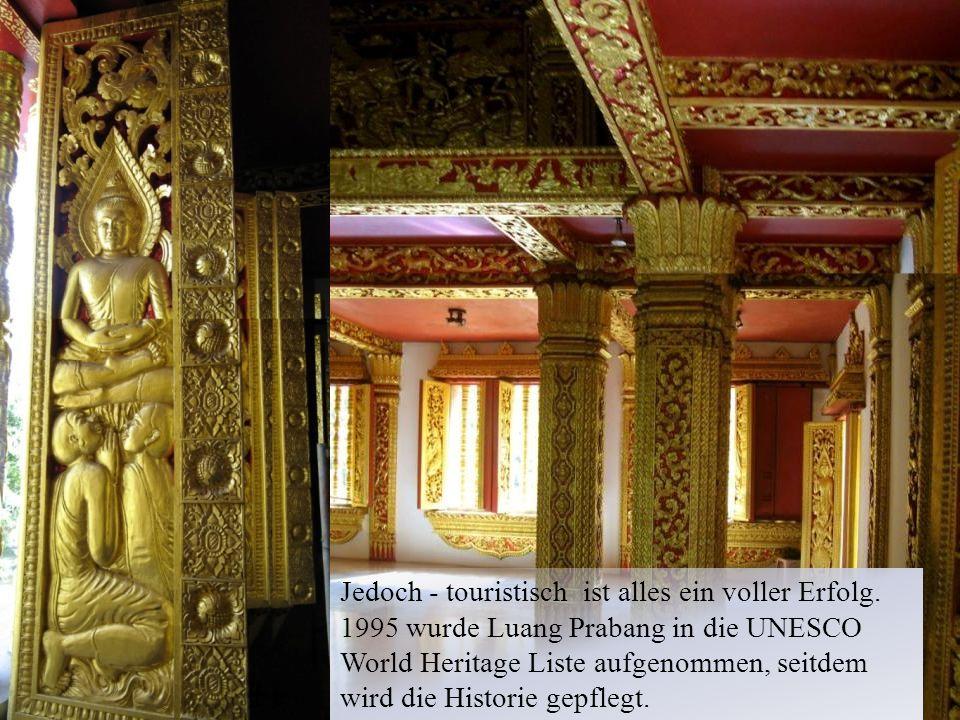 Jedoch - touristisch ist alles ein voller Erfolg. 1995 wurde Luang Prabang in die UNESCO World Heritage Liste aufgenommen, seitdem wird die Historie g