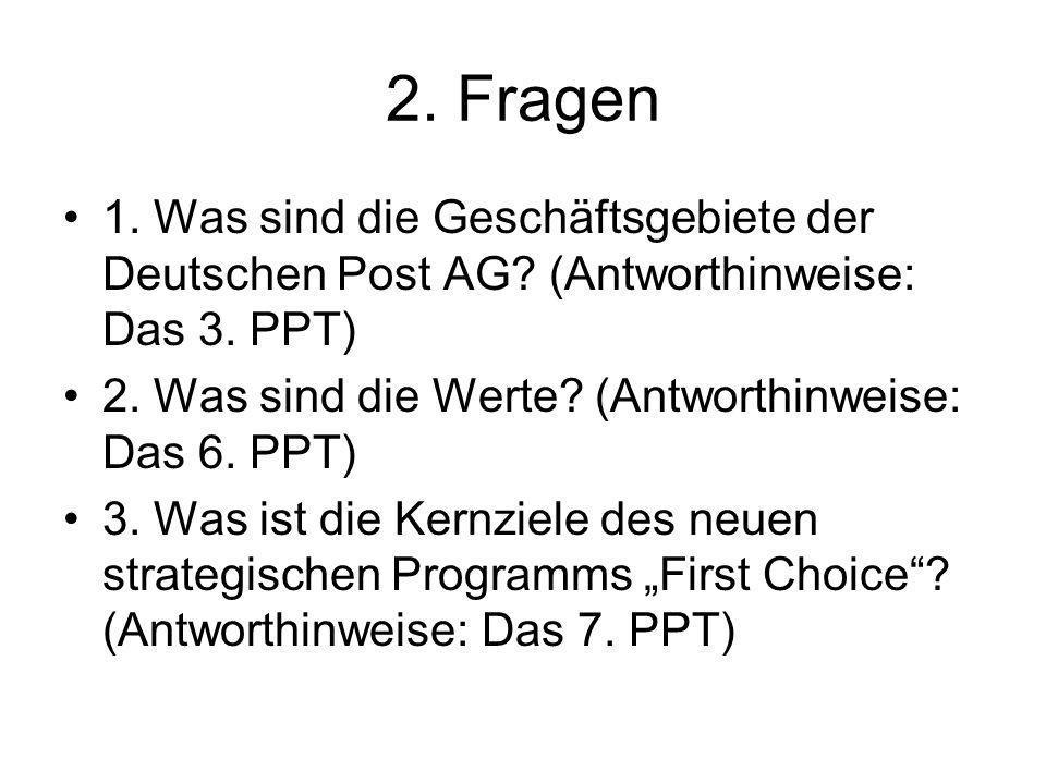 2. Fragen 1. Was sind die Geschäftsgebiete der Deutschen Post AG? (Antworthinweise: Das 3. PPT) 2. Was sind die Werte? (Antworthinweise: Das 6. PPT) 3