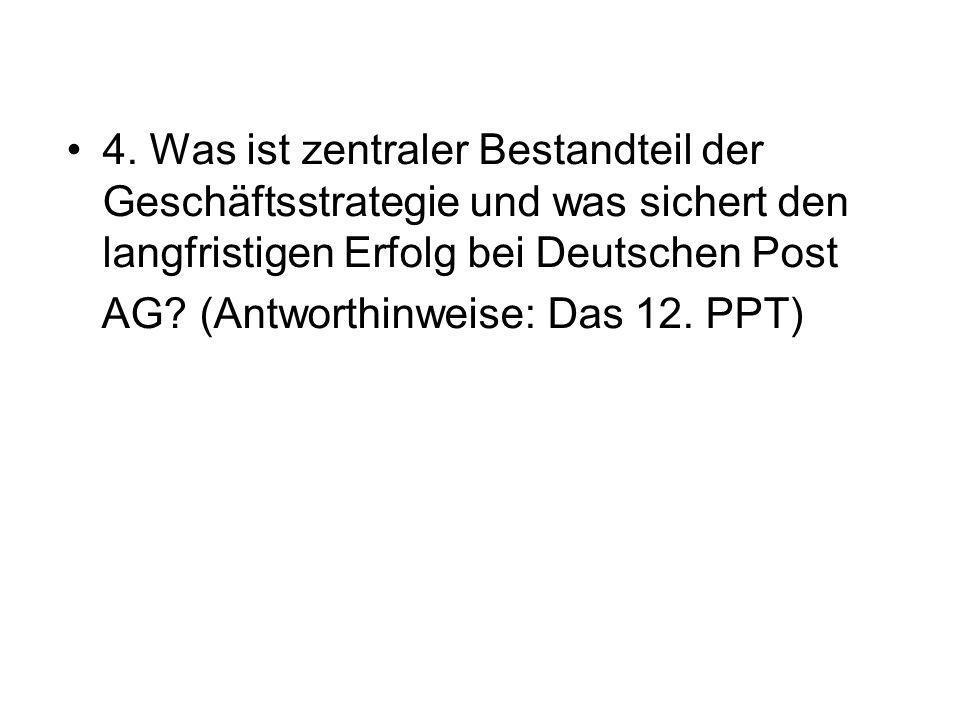 4. Was ist zentraler Bestandteil der Geschäftsstrategie und was sichert den langfristigen Erfolg bei Deutschen Post AG? (Antworthinweise: Das 12. PPT)