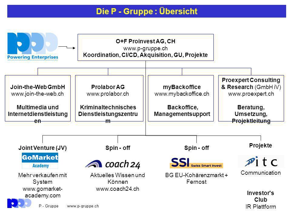 Die P - Gruppe : Übersicht O+F Proinvest AG, CH www.p-gruppe.ch Koordination, CI/CD, Akquisition, GU, Projekte Join-the-Web GmbH www.join-the-web.ch Multimedia und Internetdienstleistung en Prolabor AG www.prolabor.ch Kriminaltechnisches Dienstleistungszentru m myBackoffice www.mybackoffice.ch Backoffice, Managementsupport Proexpert Consulting & Research (GmbH iV) www.proexpert.ch Beratung, Umsetzung, Projektleitung Joint Venture (JV) Mehr verkaufen mit System www.gomarket- academy.com Spin - off Aktuelles Wissen und Können www.coach24.ch Spin - off BG EU-Kohärenzmarkt + Fernost Projekte Communication Investor s Club IR Plattform