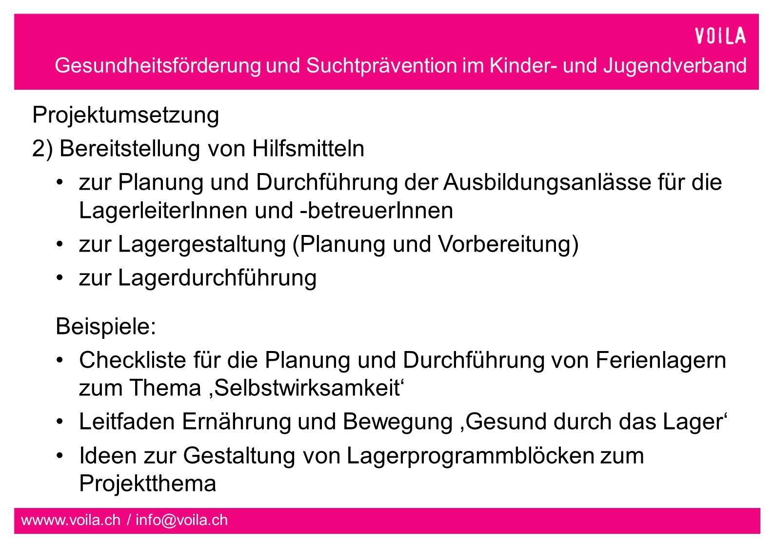 Gesundheitsförderung und Suchtprävention im Kinder- und Jugendverband wwww.voila.ch / info@voila.ch Projektumsetzung 2) Bereitstellung von Hilfsmitteln zur Planung und Durchführung der Ausbildungsanlässe für die LagerleiterInnen und -betreuerInnen zur Lagergestaltung (Planung und Vorbereitung) zur Lagerdurchführung Beispiele: Checkliste für die Planung und Durchführung von Ferienlagern zum Thema 'Selbstwirksamkeit' Leitfaden Ernährung und Bewegung 'Gesund durch das Lager' Ideen zur Gestaltung von Lagerprogrammblöcken zum Projektthema