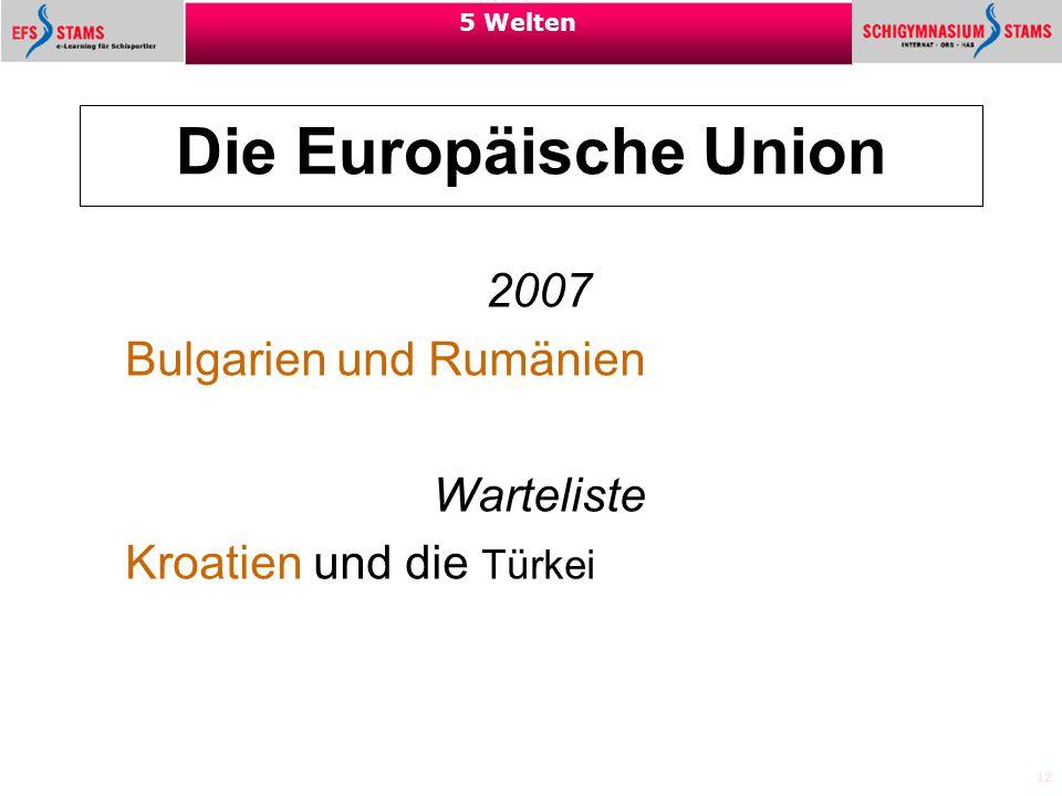 12 5 Welten Die Europäische Union 2007 Bulgarien und Rumänien Warteliste Kroatien und die Türkei