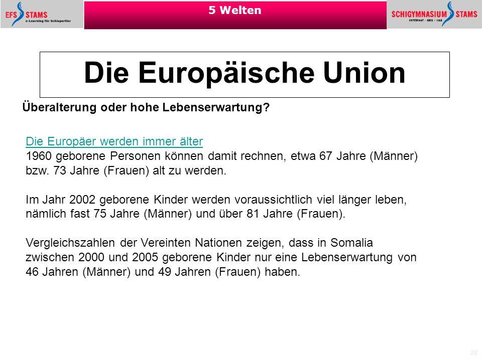 22 5 Welten Die Europäische Union Überalterung oder hohe Lebenserwartung? Die Europäer werden immer älter 1960 geborene Personen können damit rechnen,