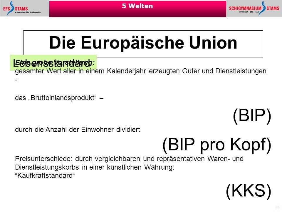 26 5 Welten Die Europäische Union Lebensstandard Eine grobe Vorstellung: gesamter Wert aller in einem Kalenderjahr erzeugten Güter und Dienstleistunge
