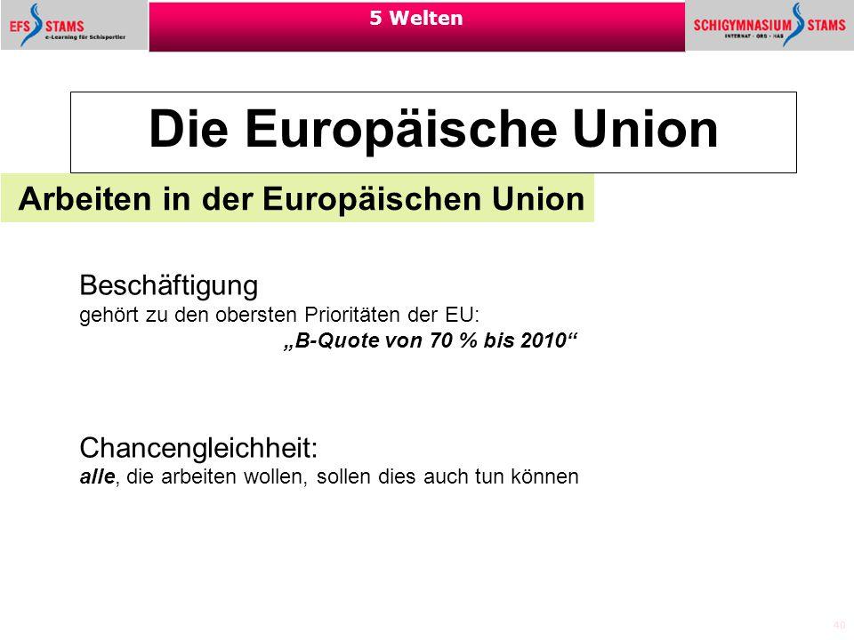 """40 5 Welten Die Europäische Union Arbeiten in der Europäischen Union Beschäftigung gehört zu den obersten Prioritäten der EU: """"B-Quote von 70 % bis 20"""