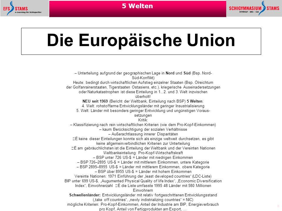 8 5 Welten Die Europäische Union – Unterteilung aufgrund der geographischen Lage in Nord und Süd (Bsp. Nord- Süd-Konflikt) Heute: bedingt durch wirtsc