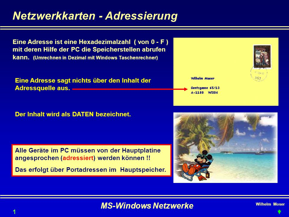 Wilhelm Moser MS-Windows Netzwerke Netzwerkkarten - Adressierung Eine Adresse ist eine Hexadezimalzahl ( von 0 - F ) mit deren Hilfe der PC die Speicherstellen abrufen kann.