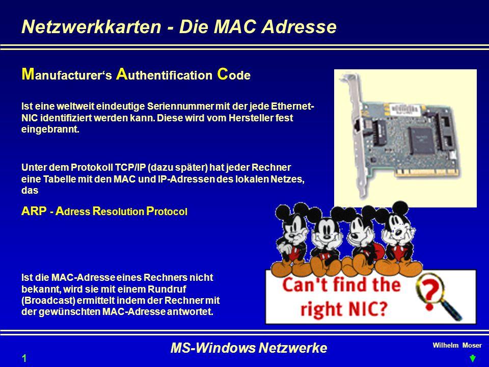 Wilhelm Moser MS-Windows Netzwerke Netzwerkkarten - Die MAC Adresse M anufacturer's A uthentification C ode Ist eine weltweit eindeutige Seriennummer mit der jede Ethernet- NIC identifiziert werden kann.
