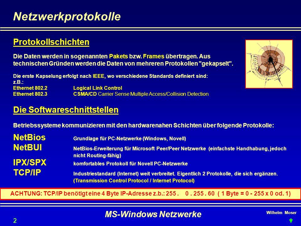 Wilhelm Moser MS-Windows Netzwerke Netzwerkprotokolle NetBios Grundlage für PC-Netzwerke (Windows, Novell) NetBUI NetBios-Erweiterung für Microsoft Peer/Peer Netzwerke (einfachste Handhabung, jedoch nicht Routing-fähig) TCP/IP Industriestandard (Internet) weit verbreitet.