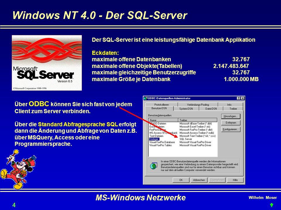 Wilhelm Moser MS-Windows Netzwerke Windows NT 4.0 - Der SQL-Server 44 Der SQL-Server ist eine leistungsfähige Datenbank Applikation Eckdaten: maximale offene Datenbanken32.767 maximale offene Objekte(Tabellen) 2.147.483.647 maximale gleichzeitige Benutzerzugriffe32.767 maximale Größe je Datenbank 1.000.000 MB Über ODBC können Sie sich fast von jedem Client zum Server verbinden.