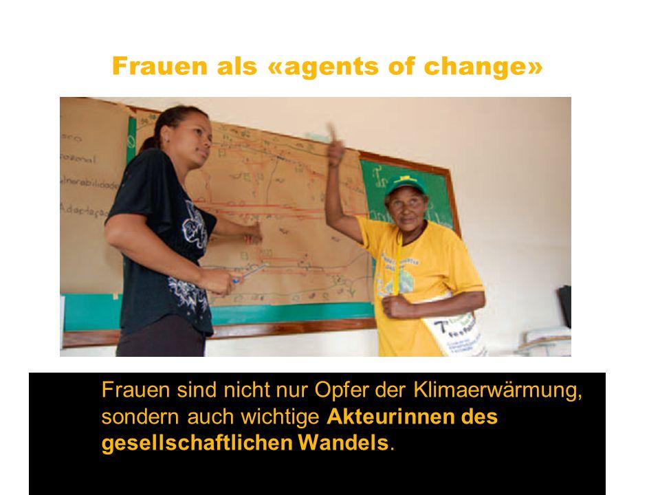 Frauen als «agents of change» Frauen sind nicht nur Opfer der Klimaerwärmung, sondern auch wichtige Akteurinnen des gesellschaftlichen Wandels.