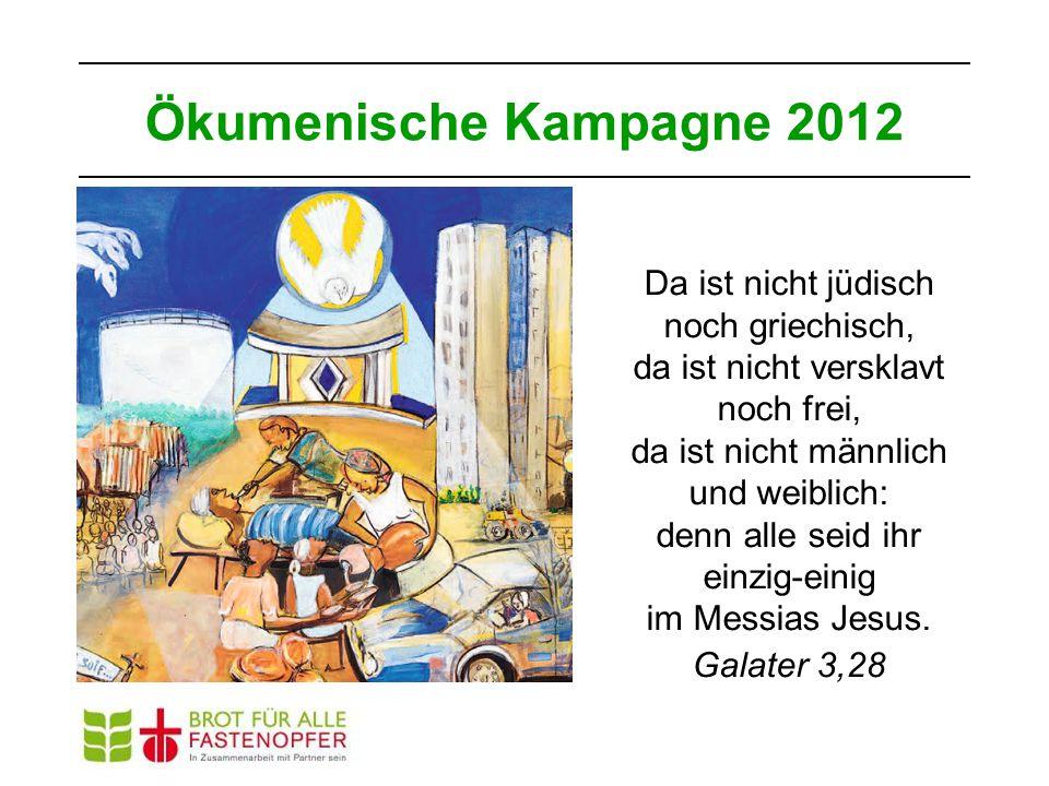 Ökumenische Kampagne 2012 Da ist nicht jüdisch noch griechisch, da ist nicht versklavt noch frei, da ist nicht männlich und weiblich: denn alle seid ihr einzig-einig im Messias Jesus.