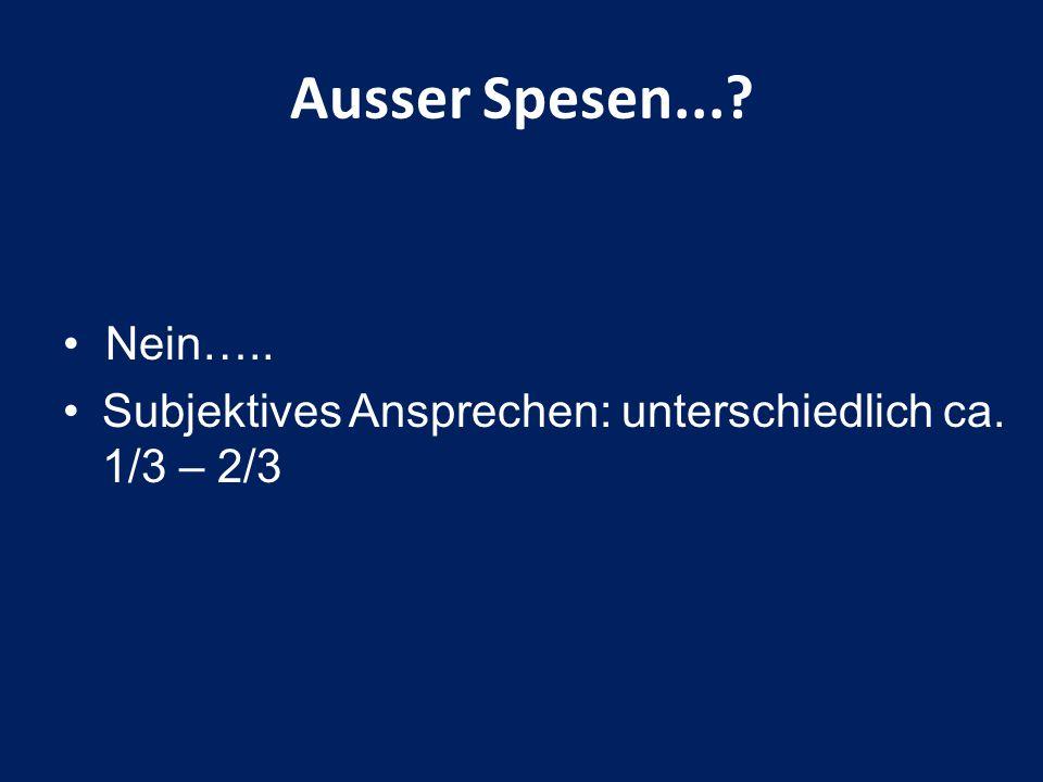 Nein….. Subjektives Ansprechen: unterschiedlich ca. 1/3 – 2/3 Ausser Spesen...?