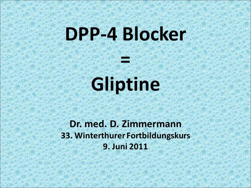 DPP-4 Blocker = Gliptine Dr. med. D. Zimmermann 33. Winterthurer Fortbildungskurs 9. Juni 2011