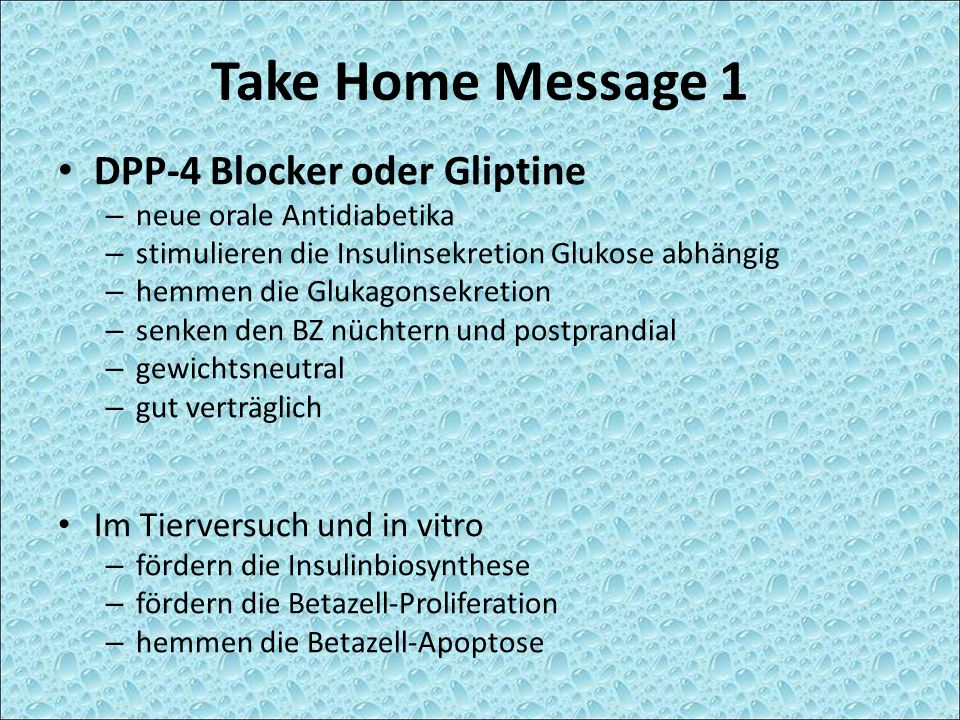 Take Home Message 1 DPP-4 Blocker oder Gliptine – neue orale Antidiabetika – stimulieren die Insulinsekretion Glukose abhängig – hemmen die Glukagonse