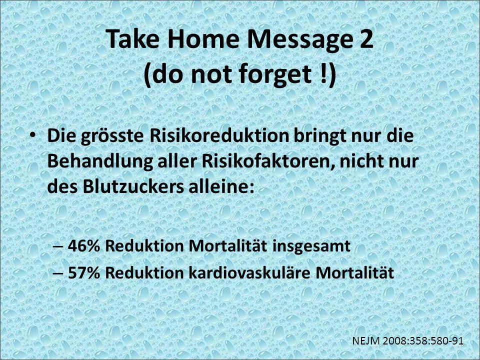 Take Home Message 2 (do not forget !) Die grösste Risikoreduktion bringt nur die Behandlung aller Risikofaktoren, nicht nur des Blutzuckers alleine: –