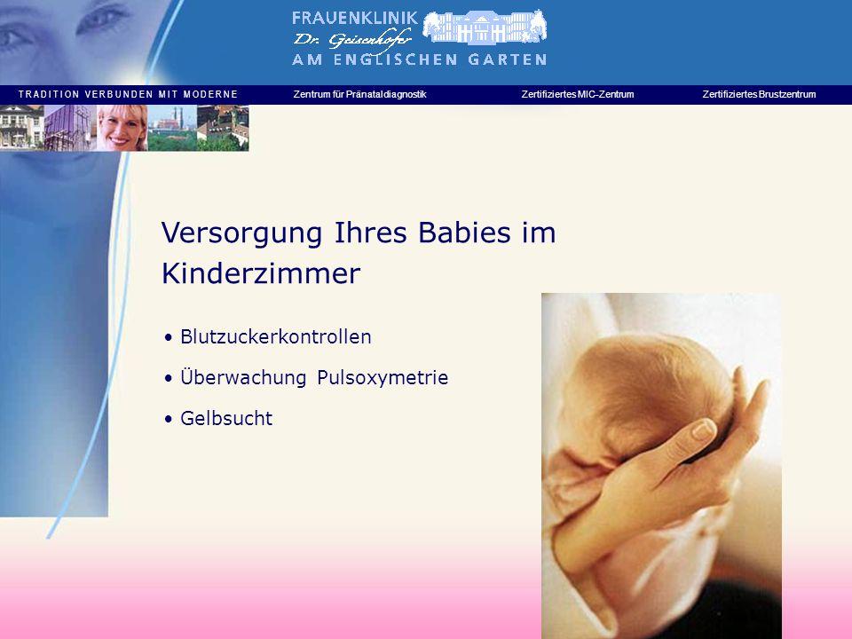 T R A D I T I O N V E R B U N D E N M I T M O D E R N E Zentrum für PränataldiagnostikZertifiziertes MIC-ZentrumZertifiziertes Brustzentrum Blutzuckerkontrollen Überwachung Pulsoxymetrie Gelbsucht Versorgung Ihres Babies im Kinderzimmer
